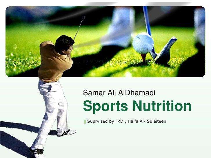 Suprvised by: RD , Haifa Al- Suleiteen<br />Samar Ali AlDhamadiSports Nutrition <br />