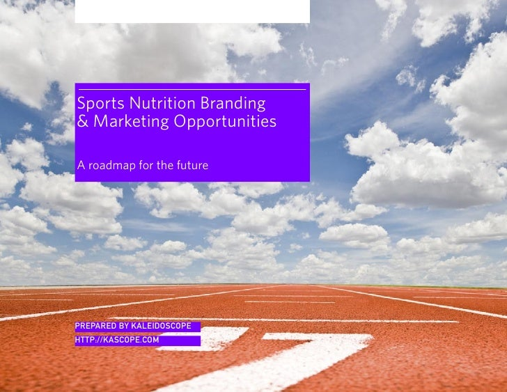 Sports Nutrition Branding  Marketing Opportunities  A roadmap for the future     PREPARED BY KALEIDOSCOPE HTTP://KASCOPE.C...