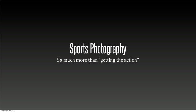 "Sports Photography                        So	  much	  more	  than	  ""getting	  the	  action""Saturday, March 2, 13"