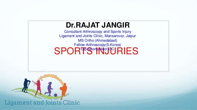 SPORTS INJURIES Dr.RAJAT JANGIR Consultant Arthroscopy and Sports Injury Ligament and Joints Clinic, Mansarovar, Jaipur MS...