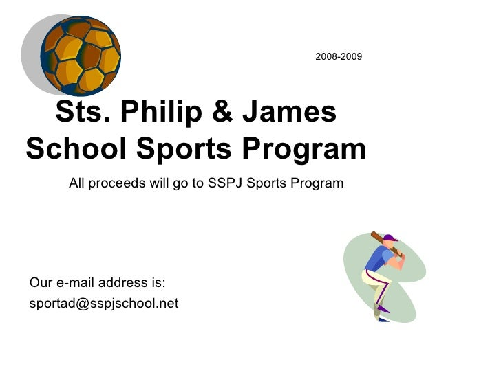 Sts. Philip & James School Sports Program 2008-2009 Our e-mail address is: [email_address] All proceeds will go to SSPJ Sp...