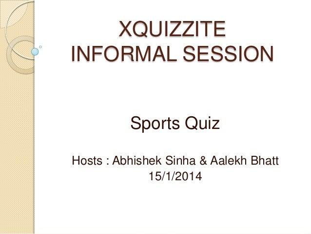 XQUIZZITE INFORMAL SESSION Sports Quiz Hosts : Abhishek Sinha & Aalekh Bhatt 15/1/2014
