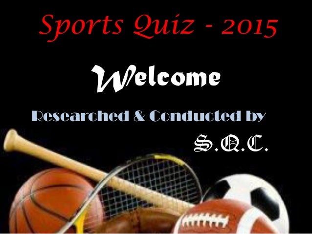 Welcome Sports Quiz - 2015 Researched & Conducted by S.Q.C.