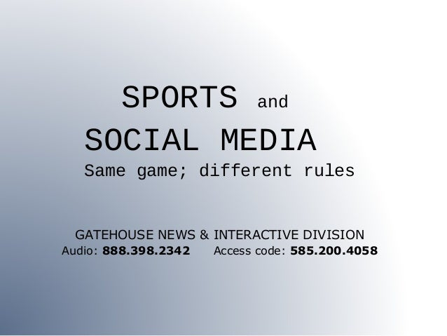 SPORTS and SOCIAL MEDIA Same game; different rules GATEHOUSE NEWS & INTERACTIVE DIVISION Audio: 888.398.2342 Access code: ...