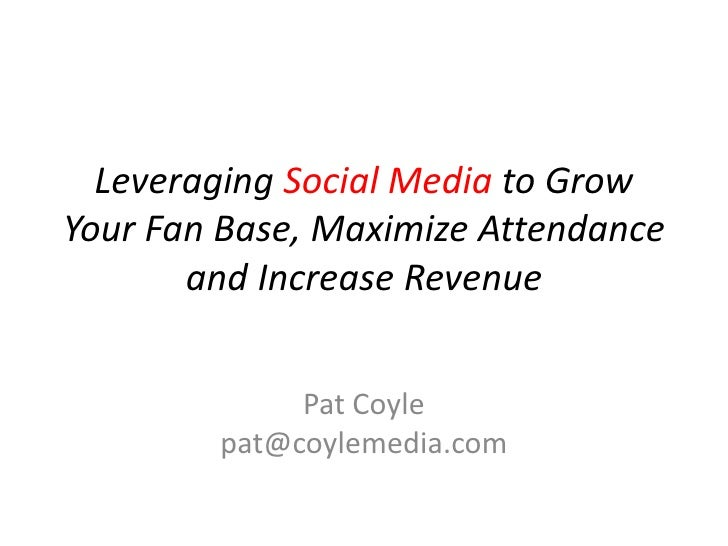 Leveraging Social Media to Grow Your Fan Base, Maximize Attendance and Increase Revenue<br />Pat Coylepat@coylemedia.com<b...
