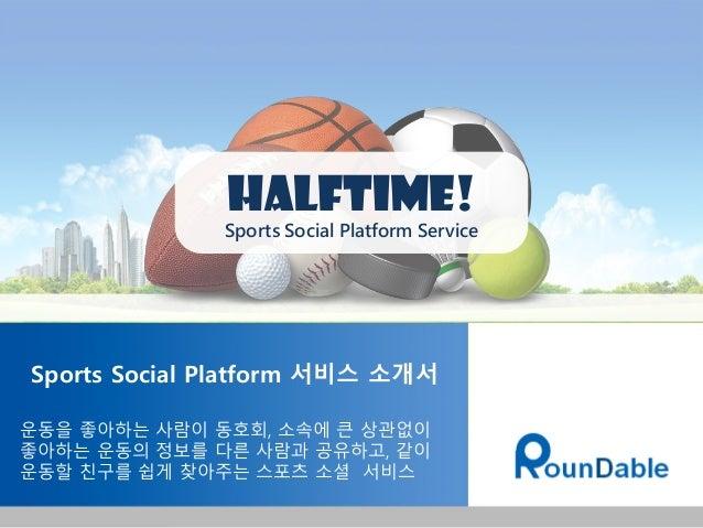 Sports Social Platform 서비스 소개서 운동을 좋아하는 사람이 동호회, 소속에 큰 상관없이 좋아하는 운동의 정보를 다른 사람과 공유하고, 같이 운동할 친구를 쉽게 찾아주는 스포츠 소셜 서비스 Halfti...