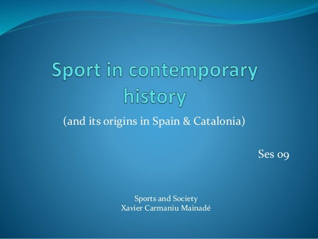 (and its origins in Spain & Catalonia) Ses 09 Sports and Society Xavier Carmaniu Mainadé