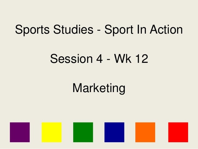 Sports Studies - Sport In Action Session 4 - Wk 12 Marketing