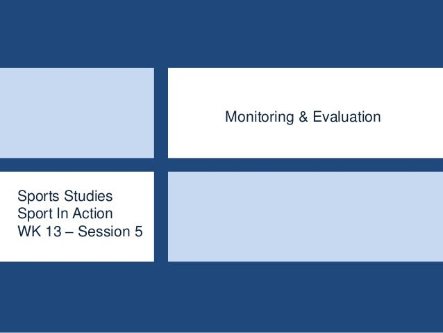 Sports Studies Sport In Action WK 13 – Session 5 Monitoring & Evaluation
