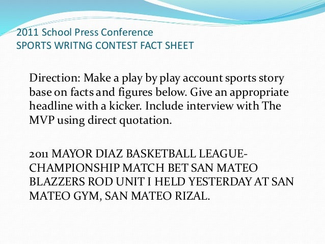 sports writing tips Sports writing structure writing about a game or a sporting event is essentially the same as writing a straight news story like straight news, sports stories are written in the inverted pyramid style (discussed in the previous chapter).