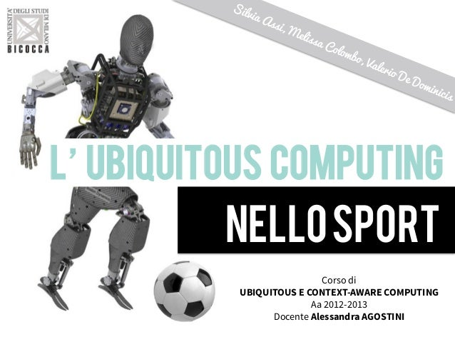 L'UBIQUITOUS COMPUTING!NELLOSPORTCorso diUBIQUITOUS E CONTEXT-AWARE COMPUTINGAa 2012-2013Docente Alessandra AGOSTINI