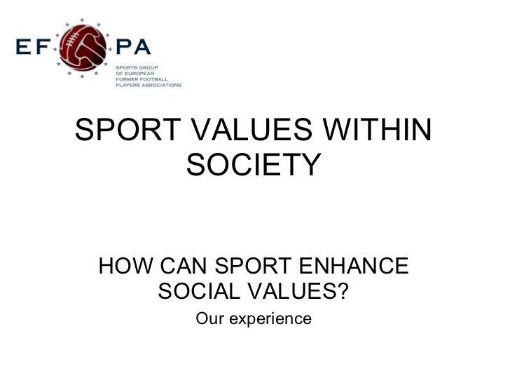 SPORT VALUES WITHIN SOCIETY <ul><li>HOW CAN SPORT ENHANCE SOCIAL VALUES? </li></ul><ul><li>Our experience </li></ul>