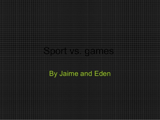 Sport vs. games By Jaime and Eden