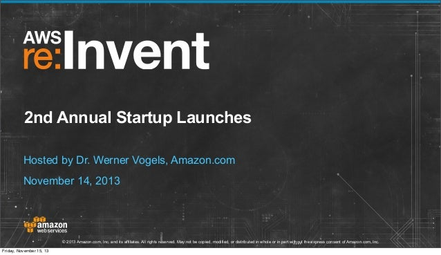 2nd Annual Startup Launches Hosted by Dr. Werner Vogels, Amazon.com November 14, 2013  © 2013 Amazon.com, Inc. and its aff...