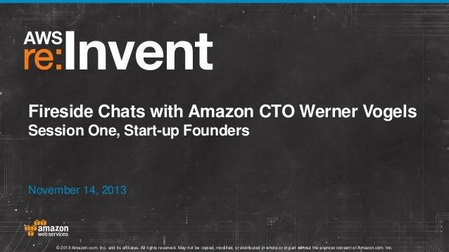 Fireside Chats with Amazon CTO Werner Vogels Session One, Start-up Founders  November 14, 2013  © 2013 Amazon.com, Inc. an...