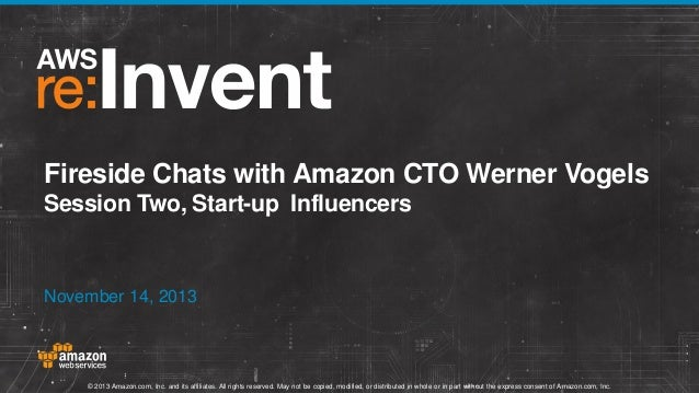 Fireside Chats with Amazon CTO Werner Vogels Session Two, Start-up Influencers  November 14, 2013  © 2013 Amazon.com, Inc....