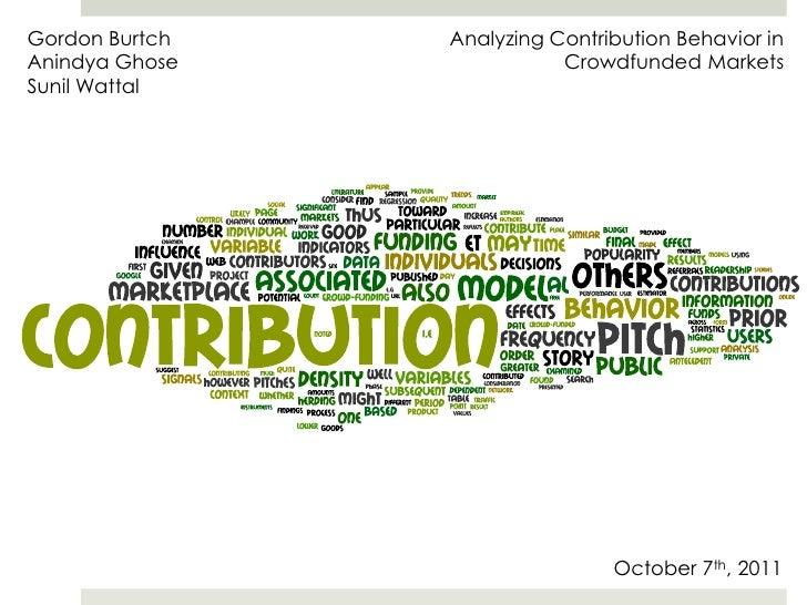 Gordon Burtch<br />AnindyaGhose<br />Sunil Wattal<br />Analyzing Contribution Behavior in Crowdfunded Markets<br />October...