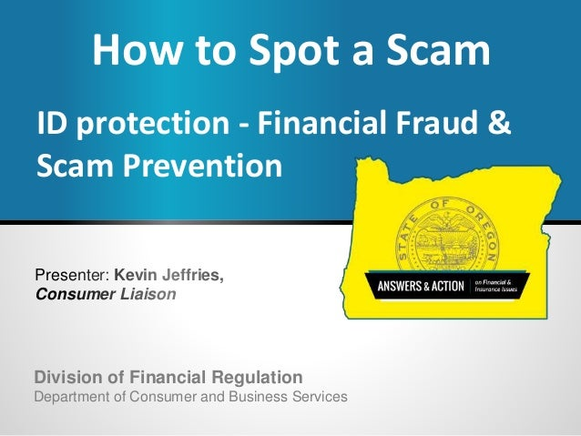 Presenter: Kevin Jeffries, Consumer Liaison How to Spot a Scam ID protection - Financial Fraud & Scam Prevention Division ...