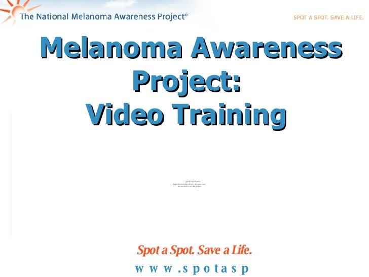 Melanoma Awareness Project:  Video Training  www.spotaspot.org Spot a Spot. Save a Life.