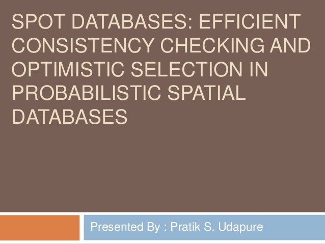 SPOT DATABASES: EFFICIENT CONSISTENCY CHECKING AND OPTIMISTIC SELECTION IN PROBABILISTIC SPATIAL DATABASES Presented By : ...