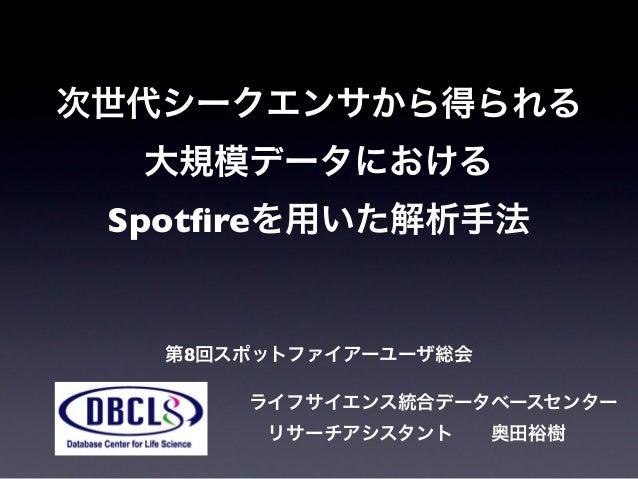 次世代シークエンサから得られる 大規模データにおける Spotfireを用いた解析手法 第8回スポットファイアーユーザ総会 ライフサイエンス統合データベースセンター リサーチアシスタント奥田裕樹