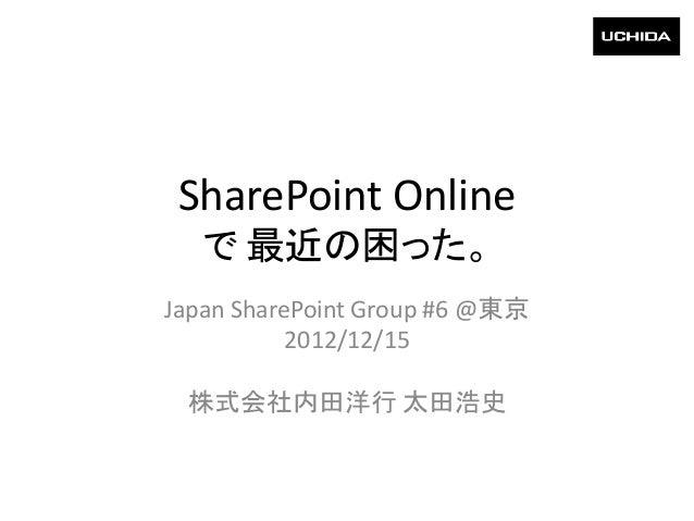SharePoint Online  で 最近の困った。Japan SharePoint Group #6 @東京           2012/12/15 株式会社内田洋行 太田浩史