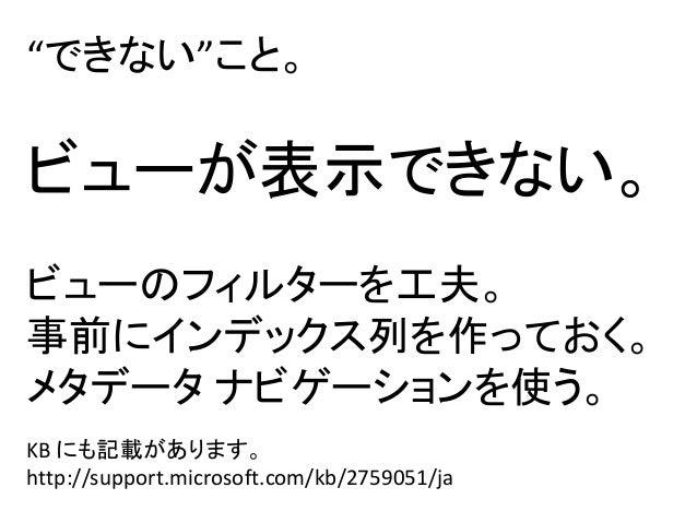 """""""できない""""こと。ビューが表示できない。ビューのフィルターを工夫。事前にインデックス列を作っておく。メタデータ ナビゲーションを使う。KB にも記載があります。http://support.microsoft.com/kb/2759051/ja"""