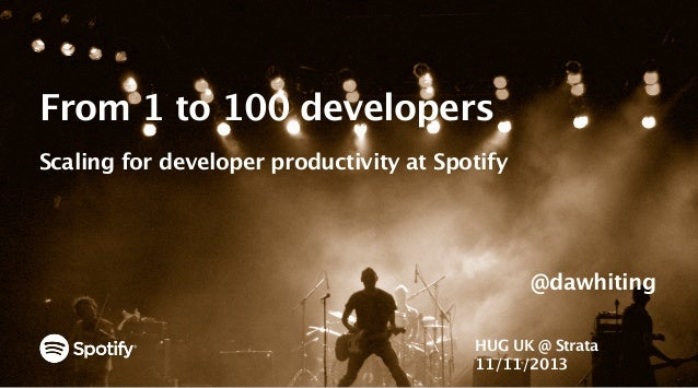 From 1 to 100 developers Scaling for developer productivity at Spotify  @dawhiting HUG UK @ Strata 11/11/2013