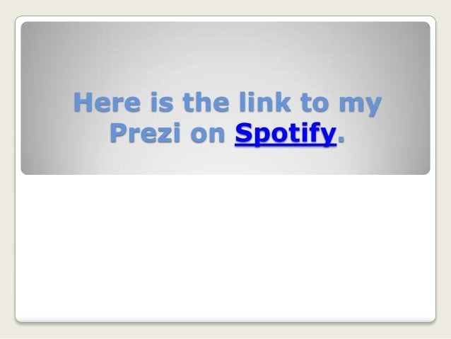 Here is the link to my Prezi on Spotify.