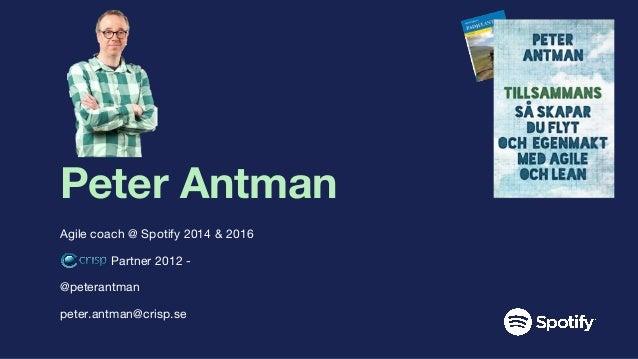 Peter Antman Agile coach @ Spotify 2014 & 2016 Partner 2012 - @peterantman peter.antman@crisp.se