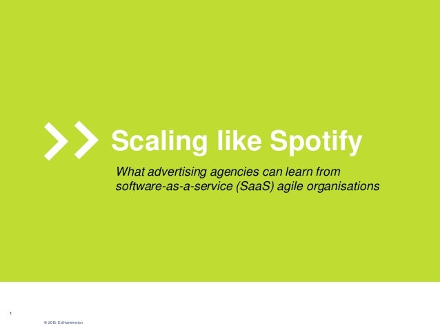 1 © 2015, Ed Hammerton Scaling like Spotify What advertising agencies can learn from software-as-a-service (SaaS) agile or...