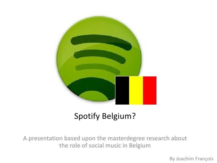 Spotify Belgium?A presentation based upon the masterdegree research about             the role of social music in Belgium ...