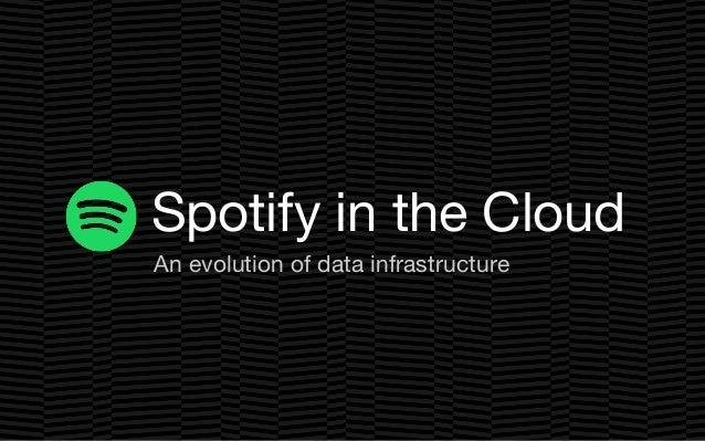 An evolution of data infrastructure Spotify in the Cloud