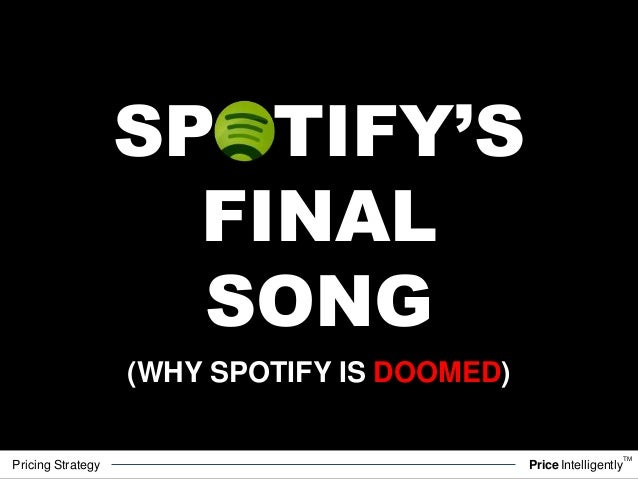 Pricing Strategy PriceIntelligently TM SPOTIFY'S FINAL SONG (WHY SPOTIFY IS DOOMED)
