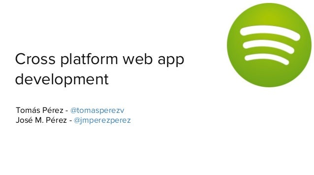 Cross platform web app development Tomás Pérez - @tomasperezv José M. Pérez - @jmperezperez