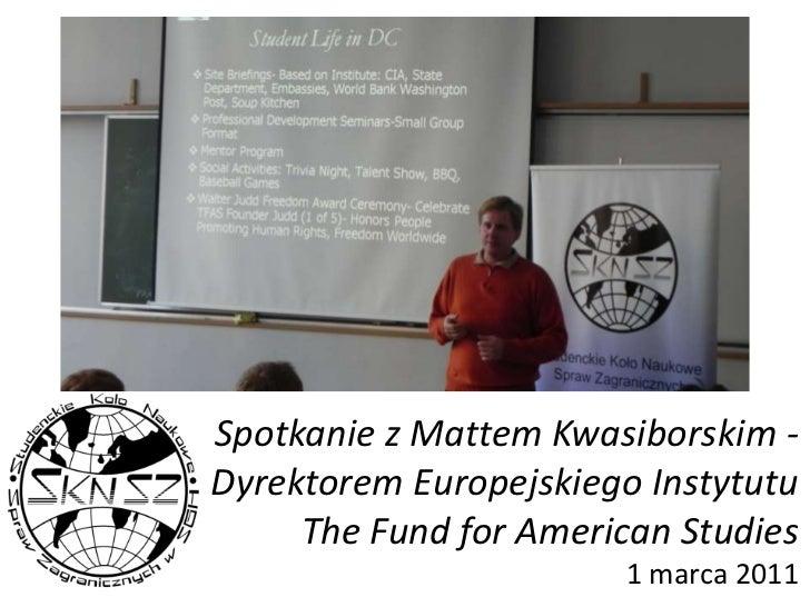Spotkanie z Mattem Kwasiborskim - Dyrektorem Europejskiego Instytutu The Fund for American Studies1 marca 2011<br />