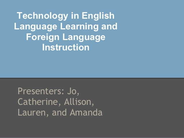Technology in EnglishLanguage Learning and   Foreign Language      InstructionPresenters: Jo,Catherine, Allison,Lauren, an...