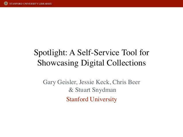 STANFORD UNIVERSITY LIBRARIES  Spotlight: A Self-Service Tool for  Showcasing Digital Collections  Gary Geisler, Jessie Ke...