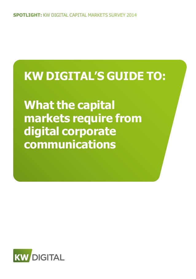 SPOTLIGHT: KW DIGITAL CAPITAL MARKETS SURVEY 2014 KW DIGITAL'S GUIDE TO: What the capital markets require from digital cor...