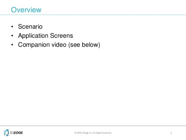 © 2009 S3Edge Inc. All Rights Reserved. 1 Overview • Scenario • Application Screens • Companion video (see below)