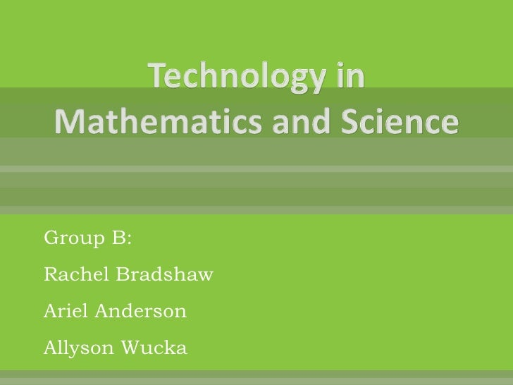 Technology in Mathematics and Science<br />Group B:<br />Rachel Bradshaw<br />Ariel Anderson<br />Allyson Wucka<br />