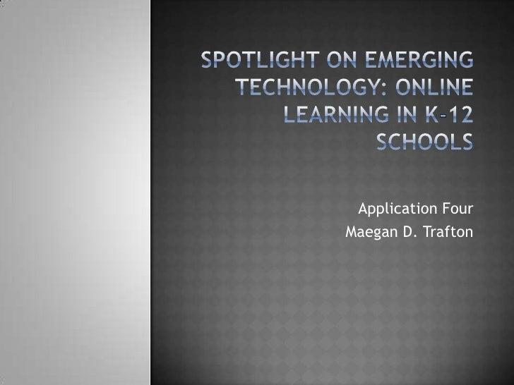 Spotlight on Emerging Technology: Online Learning in K-12 Schools<br />Application Four<br />Maegan D. Trafton<br />