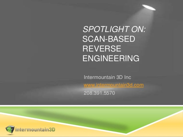 SPOTLIGHT ON: SCAN-BASED REVERSE ENGINEERING Intermountain 3D Inc www.intermountain3d.com 208.391.5570