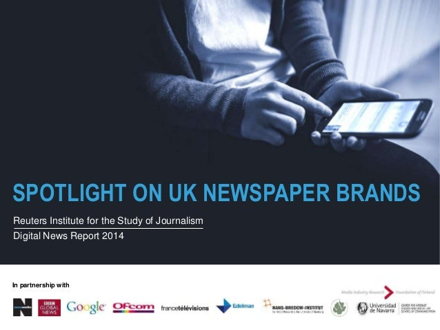 SPOTLIGHT ON UK NEWSPAPER BRANDS Reuters Institute for the Study of Journalism Digital News Report 2014 In partnership with