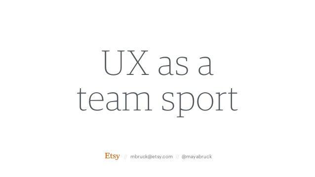 UX as a team sport // mbruck@etsy.com // @mayabruck