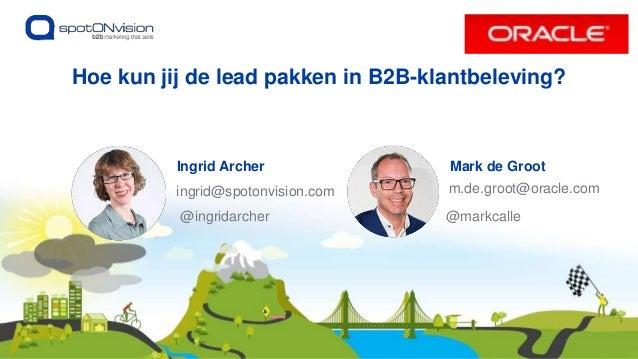 Ingrid Archer ingrid@spotonvision.com Hoe kun jij de lead pakken in B2B-klantbeleving? @ingridarcher Mark de Groot m.de.gr...