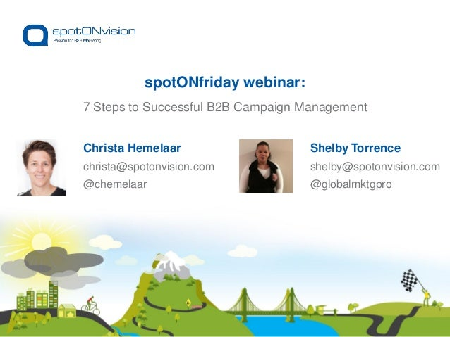 Shelby Torrence shelby@spotonvision.com @globalmktgpro 7 Steps to Successful B2B Campaign Management spotONfriday webinar:...