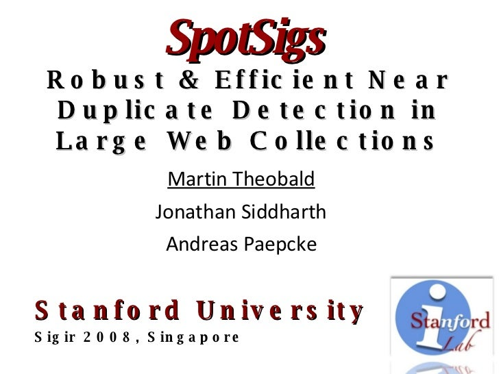 SpotSigs   Robust & Efficient Near Duplicate Detection in Large Web Collections Martin Theobald Jonathan Siddharth Andreas...