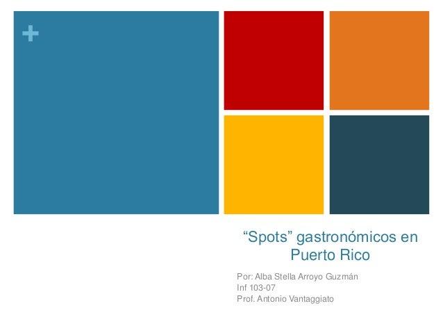 """+ """"Spots"""" gastronómicos en Puerto Rico Por: Alba Stella Arroyo Guzmán Inf 103-07 Prof. Antonio Vantaggiato"""