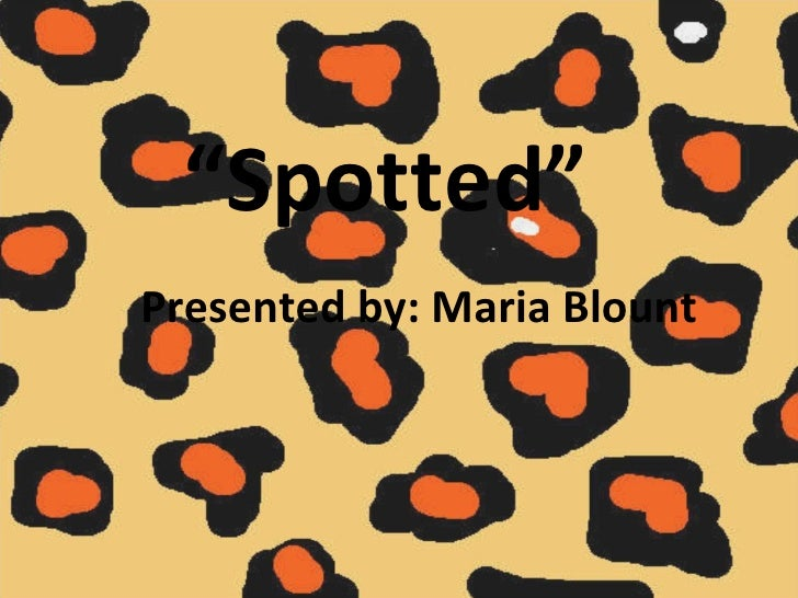 """"""" Spotted"""" Presented by: Maria Blount"""